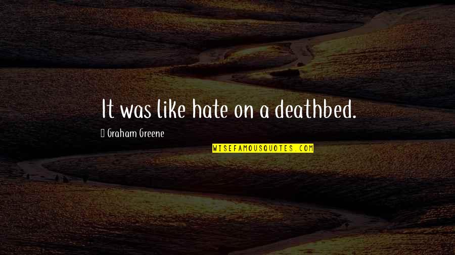 Deathbed Quotes By Graham Greene: It was like hate on a deathbed.