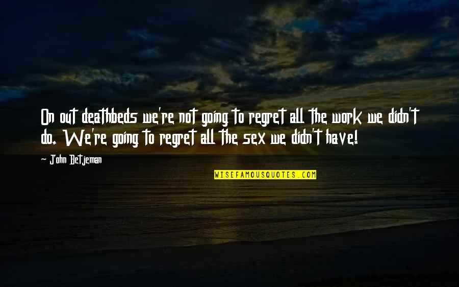 Deathbed Quotes By John Betjeman: On out deathbeds we're not going to regret