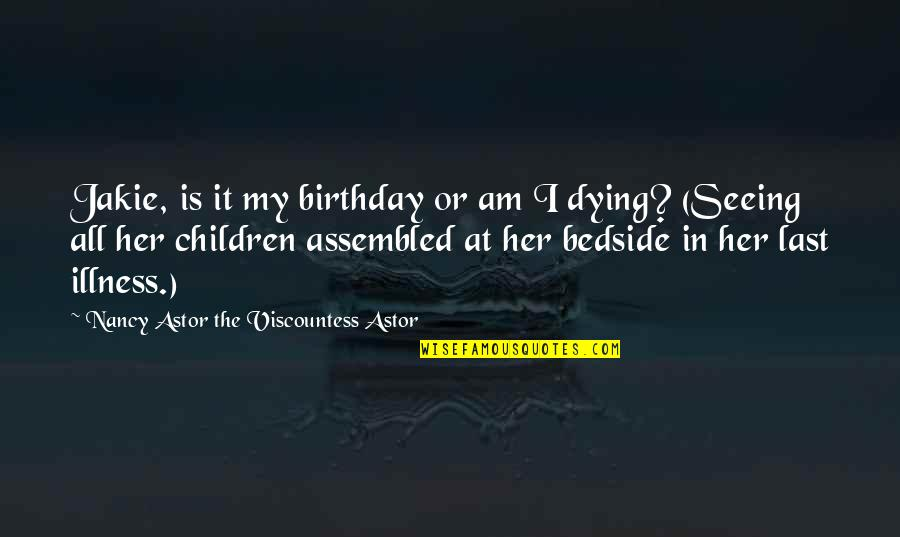 Deathbed Quotes By Nancy Astor The Viscountess Astor: Jakie, is it my birthday or am I