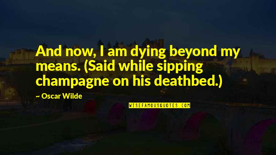 Deathbed Quotes By Oscar Wilde: And now, I am dying beyond my means.