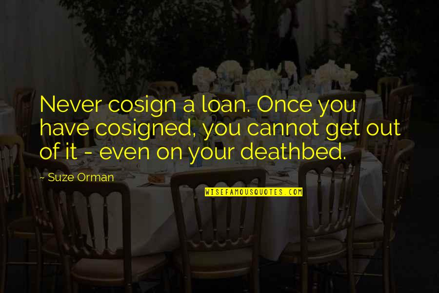 Deathbed Quotes By Suze Orman: Never cosign a loan. Once you have cosigned,