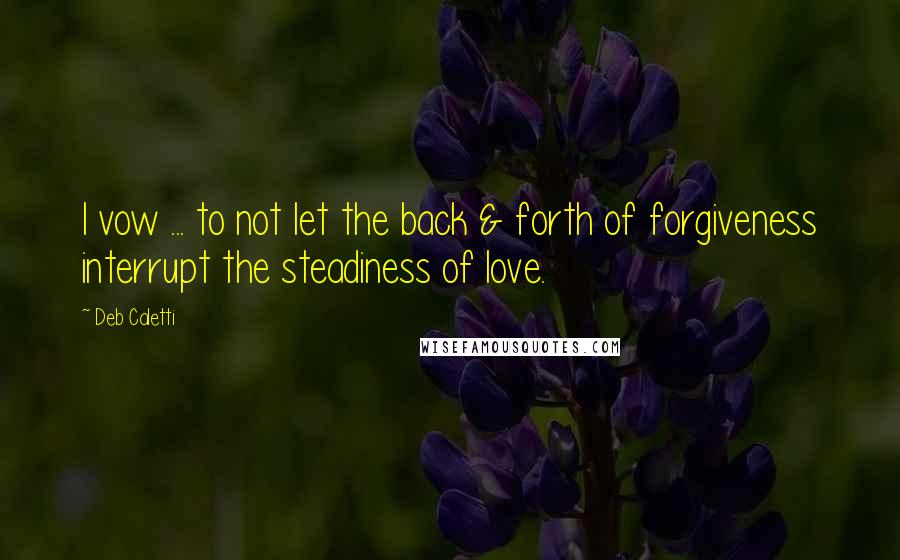 Deb Caletti quotes: I vow ... to not let the back & forth of forgiveness interrupt the steadiness of love.