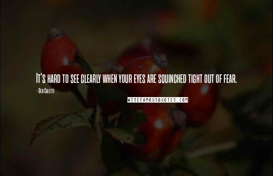 Deb Caletti quotes: It's hard to see clearly when your eyes are squinched tight out of fear.