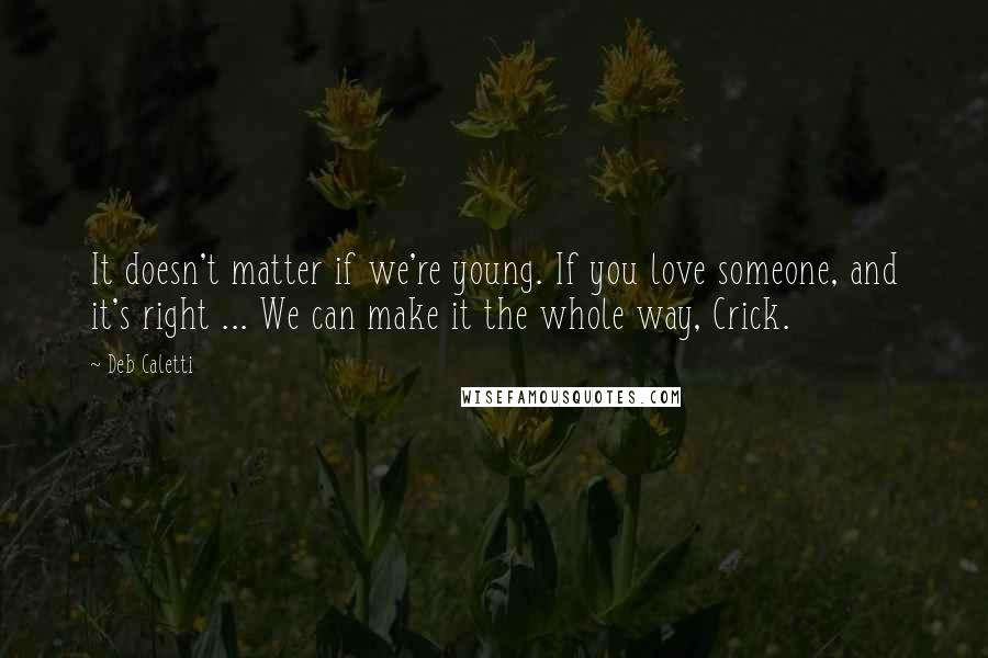 Deb Caletti quotes: It doesn't matter if we're young. If you love someone, and it's right ... We can make it the whole way, Crick.