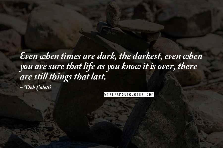 Deb Caletti quotes: Even when times are dark, the darkest, even when you are sure that life as you know it is over, there are still things that last.