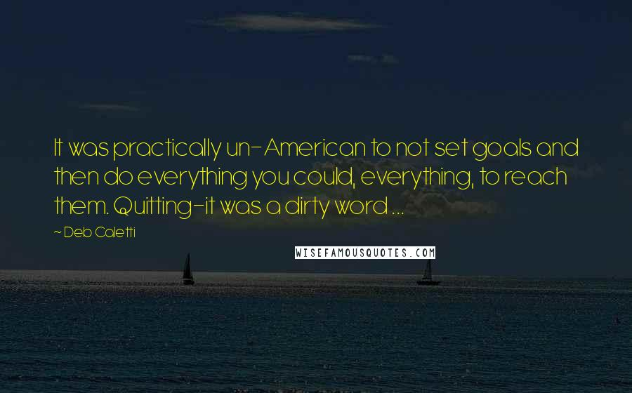 Deb Caletti quotes: It was practically un-American to not set goals and then do everything you could, everything, to reach them. Quitting-it was a dirty word ...