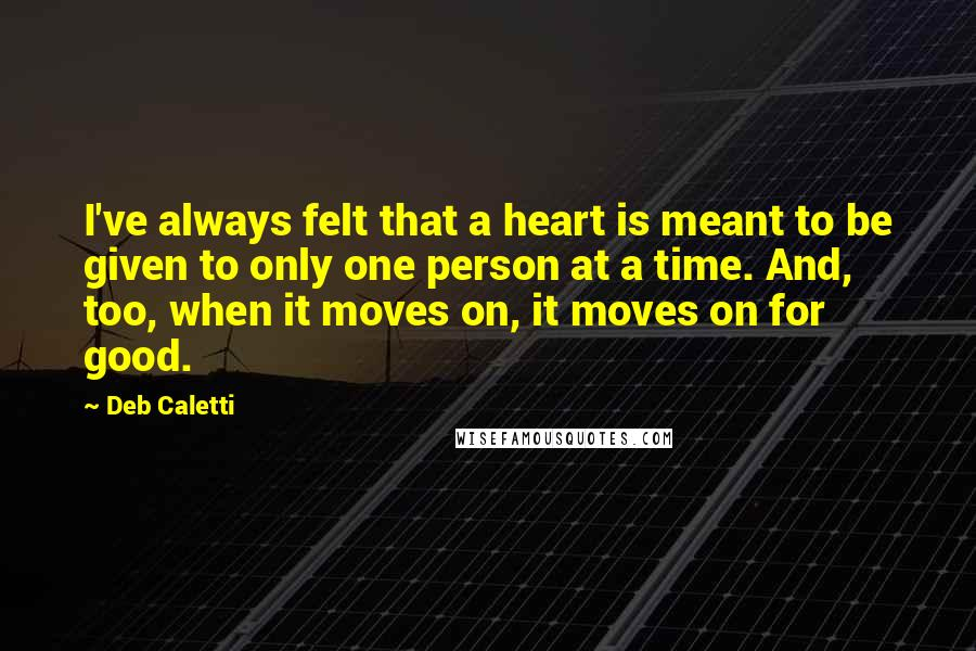 Deb Caletti quotes: I've always felt that a heart is meant to be given to only one person at a time. And, too, when it moves on, it moves on for good.