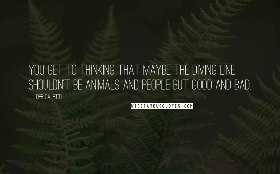Deb Caletti quotes: You get to thinking that maybe the diving line shouldn't be animals and people but good and bad.