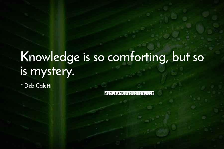 Deb Caletti quotes: Knowledge is so comforting, but so is mystery.
