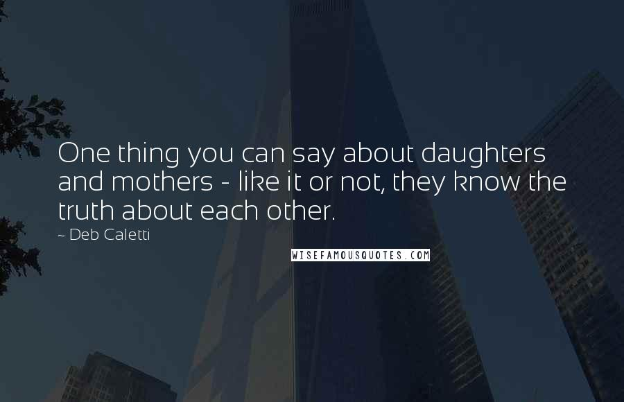 Deb Caletti quotes: One thing you can say about daughters and mothers - like it or not, they know the truth about each other.