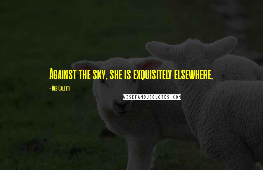 Deb Caletti quotes: Against the sky, she is exquisitely elsewhere.