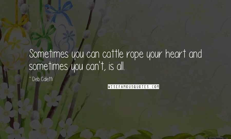 Deb Caletti quotes: Sometimes you can cattle rope your heart and sometimes you can't, is all.