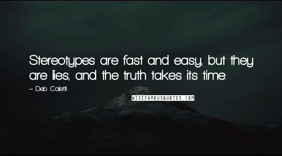 Deb Caletti quotes: Stereotypes are fast and easy, but they are lies, and the truth takes its time.
