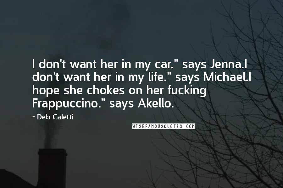 """Deb Caletti quotes: I don't want her in my car."""" says Jenna.I don't want her in my life."""" says Michael.I hope she chokes on her fucking Frappuccino."""" says Akello."""