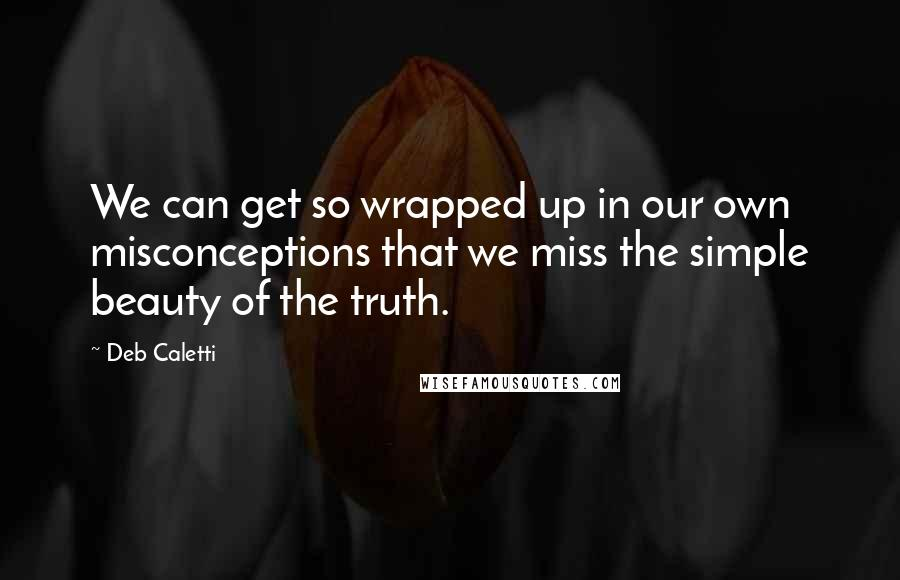 Deb Caletti quotes: We can get so wrapped up in our own misconceptions that we miss the simple beauty of the truth.
