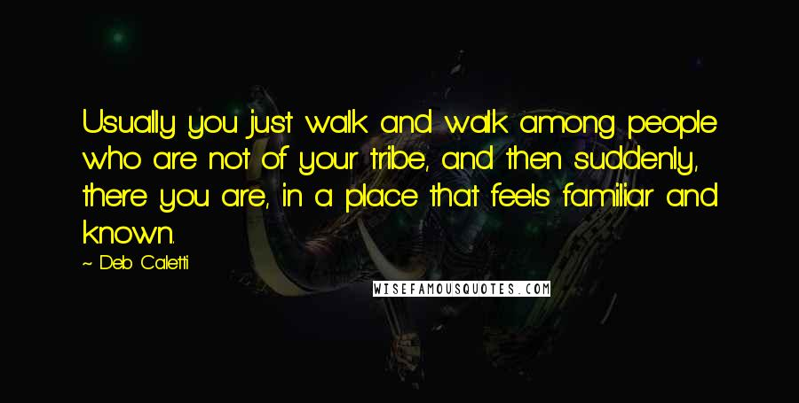 Deb Caletti quotes: Usually you just walk and walk among people who are not of your tribe, and then suddenly, there you are, in a place that feels familiar and known.