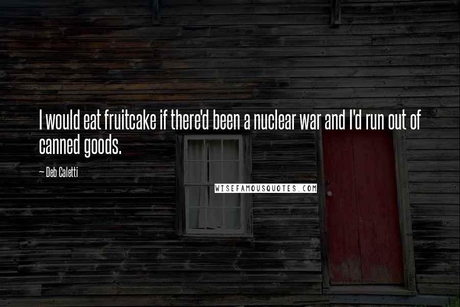 Deb Caletti quotes: I would eat fruitcake if there'd been a nuclear war and I'd run out of canned goods.
