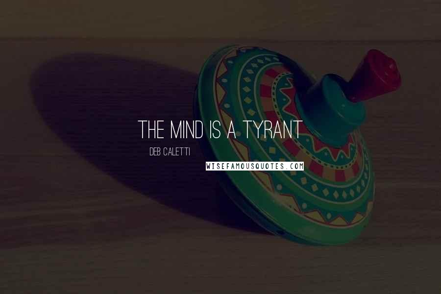 Deb Caletti quotes: the mind is a tyrant