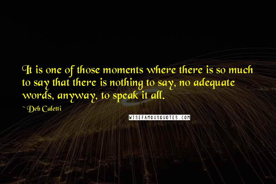 Deb Caletti quotes: It is one of those moments where there is so much to say that there is nothing to say, no adequate words, anyway, to speak it all.