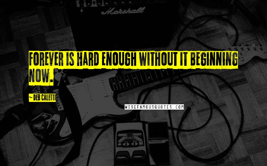 Deb Caletti quotes: Forever is hard enough without it beginning now.