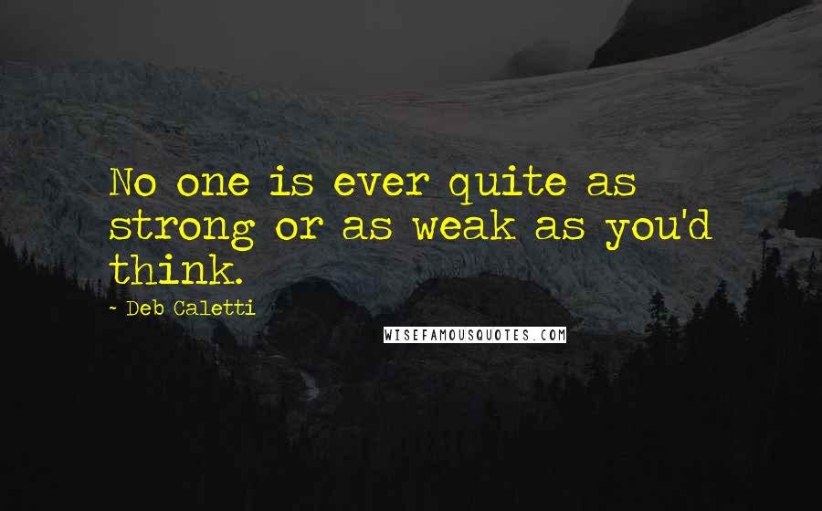 Deb Caletti quotes: No one is ever quite as strong or as weak as you'd think.