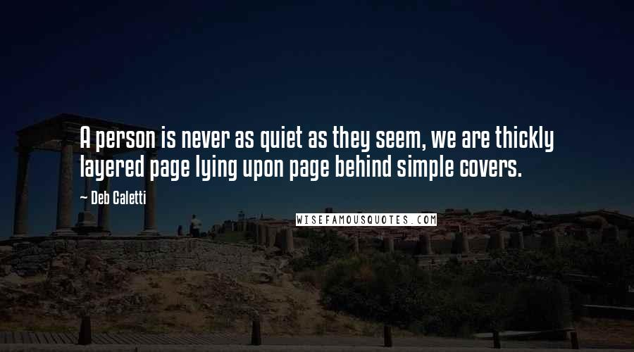 Deb Caletti quotes: A person is never as quiet as they seem, we are thickly layered page lying upon page behind simple covers.