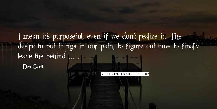 Deb Caletti quotes: I mean it's purposeful, even if we don't realize it. The desire to put things in our path, to figure out how to finally leave the behind ... .