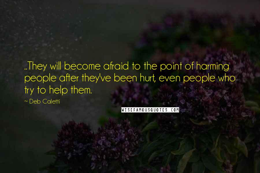 Deb Caletti quotes: ..They will become afraid to the point of harming people after they've been hurt, even people who try to help them.