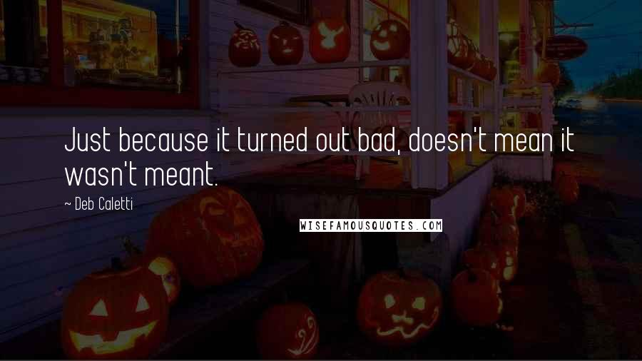 Deb Caletti quotes: Just because it turned out bad, doesn't mean it wasn't meant.