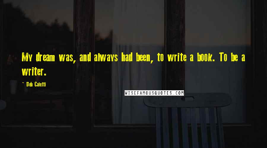 Deb Caletti quotes: My dream was, and always had been, to write a book. To be a writer.