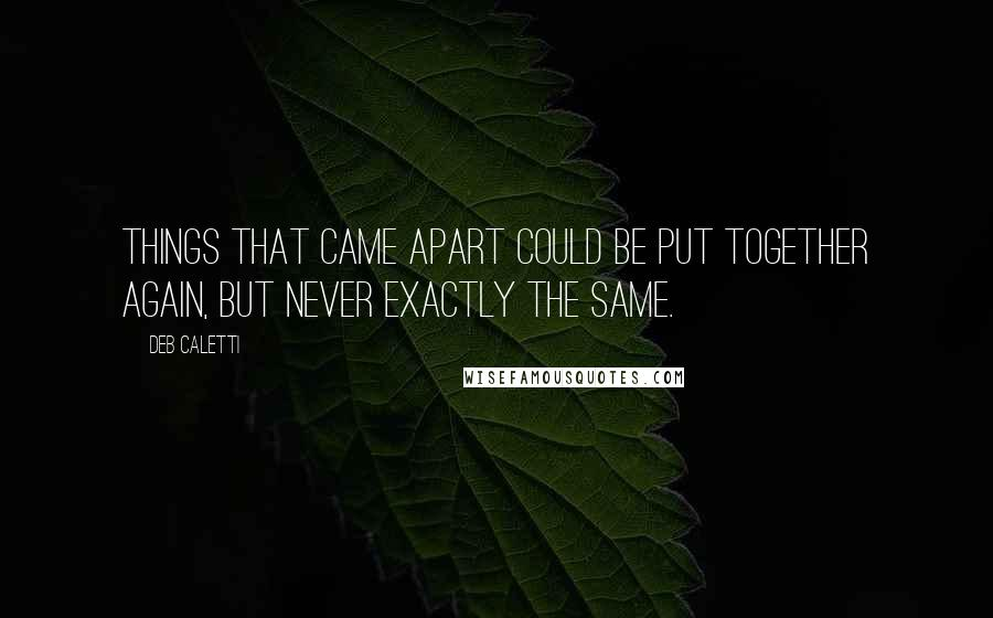 Deb Caletti quotes: Things that came apart could be put together again, but never exactly the same.