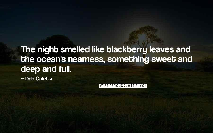 Deb Caletti quotes: The night smelled like blackberry leaves and the ocean's nearness, something sweet and deep and full.