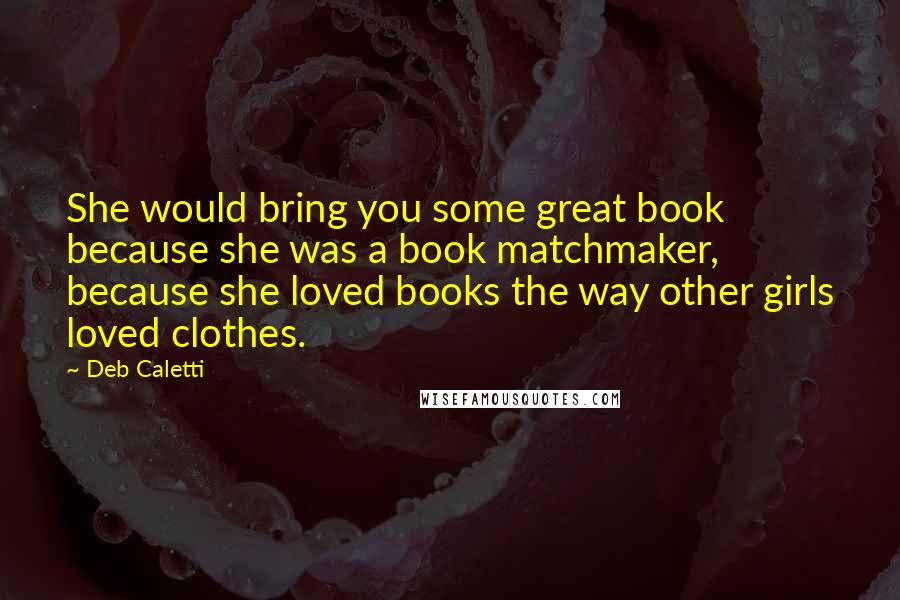 Deb Caletti quotes: She would bring you some great book because she was a book matchmaker, because she loved books the way other girls loved clothes.