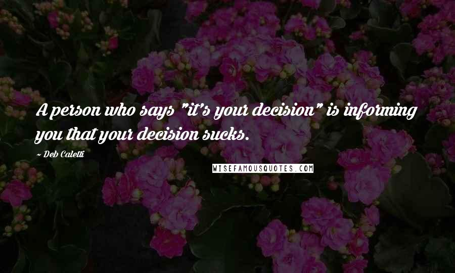 """Deb Caletti quotes: A person who says """"it's your decision"""" is informing you that your decision sucks."""