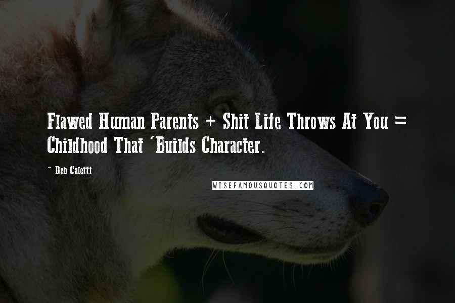 Deb Caletti quotes: Flawed Human Parents + Shit Life Throws At You = Childhood That 'Builds Character.