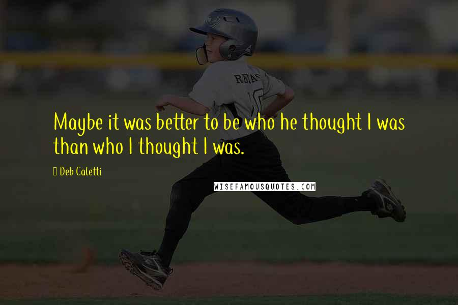 Deb Caletti quotes: Maybe it was better to be who he thought I was than who I thought I was.