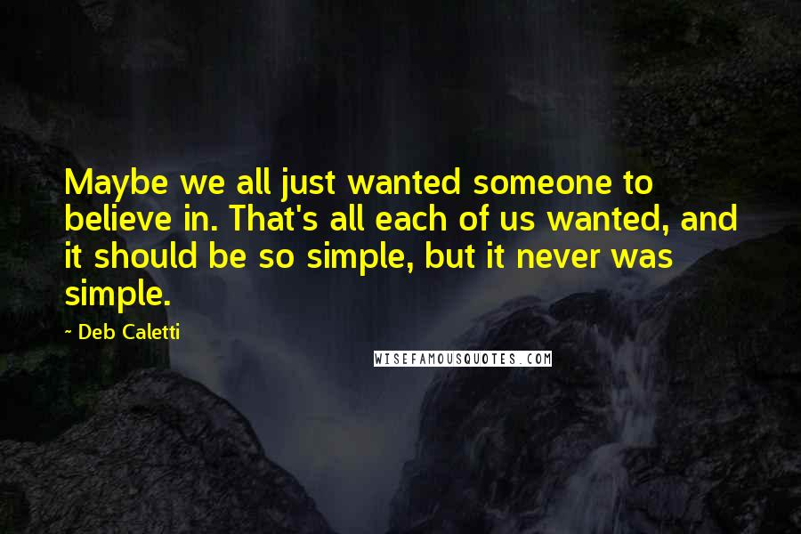 Deb Caletti quotes: Maybe we all just wanted someone to believe in. That's all each of us wanted, and it should be so simple, but it never was simple.