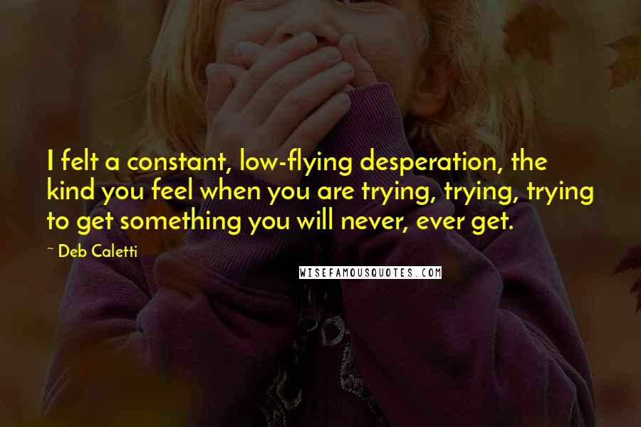 Deb Caletti quotes: I felt a constant, low-flying desperation, the kind you feel when you are trying, trying, trying to get something you will never, ever get.