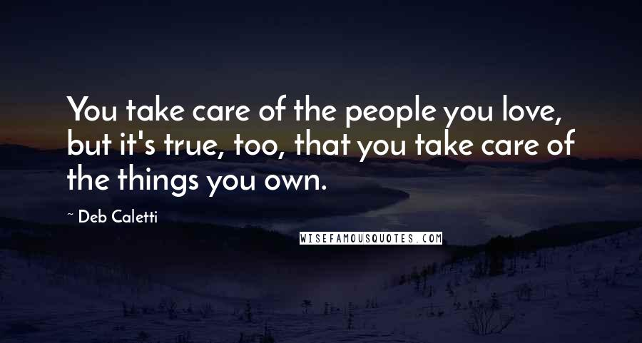 Deb Caletti quotes: You take care of the people you love, but it's true, too, that you take care of the things you own.