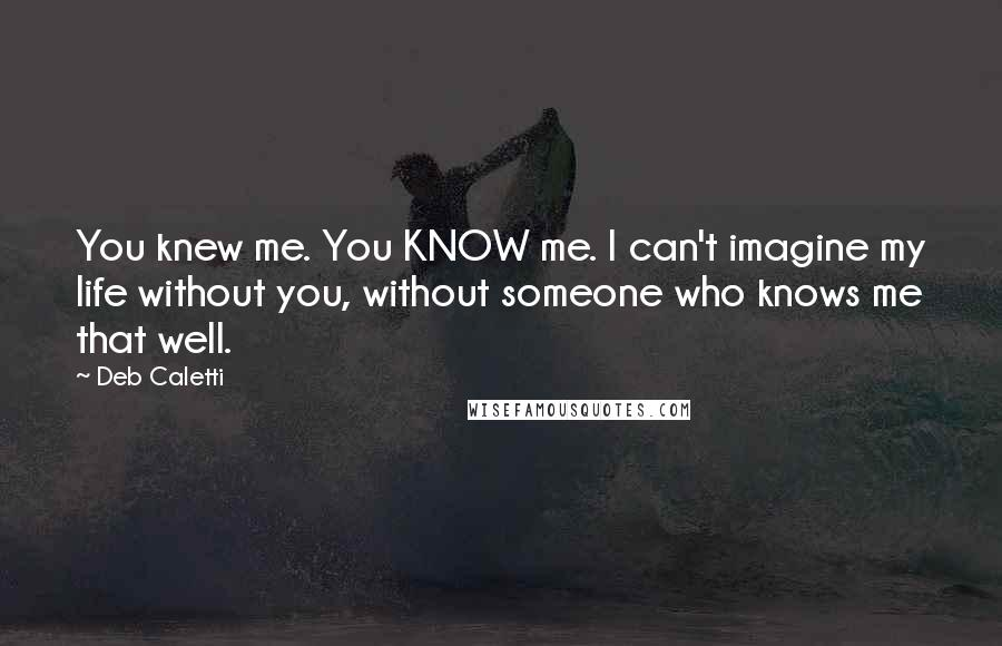 Deb Caletti quotes: You knew me. You KNOW me. I can't imagine my life without you, without someone who knows me that well.