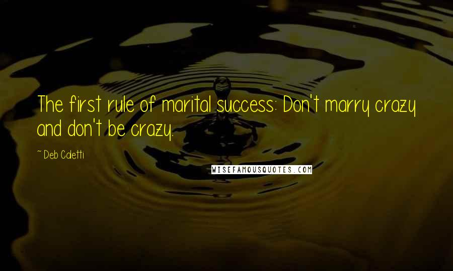 Deb Caletti quotes: The first rule of marital success: Don't marry crazy and don't be crazy.
