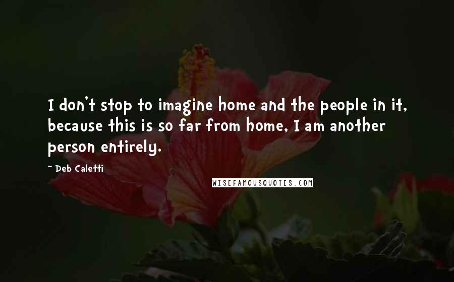 Deb Caletti quotes: I don't stop to imagine home and the people in it, because this is so far from home, I am another person entirely.