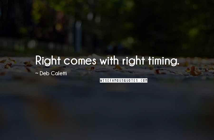 Deb Caletti quotes: Right comes with right timing.
