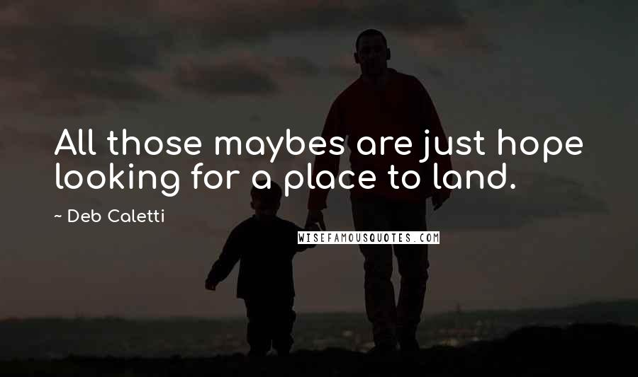 Deb Caletti quotes: All those maybes are just hope looking for a place to land.