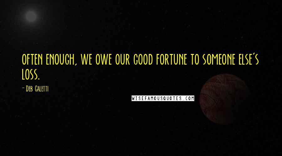 Deb Caletti quotes: often enough, we owe our good fortune to someone else's loss.