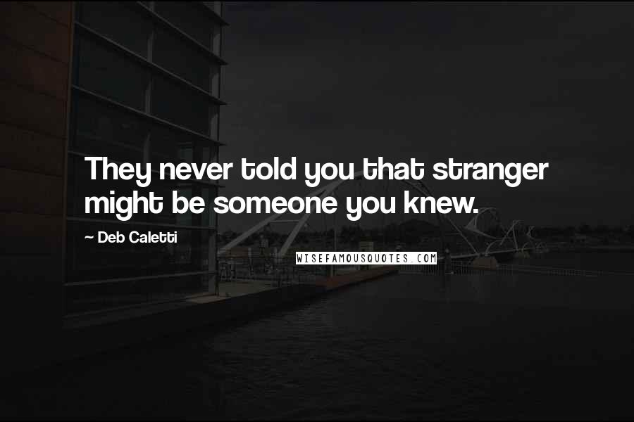 Deb Caletti quotes: They never told you that stranger might be someone you knew.