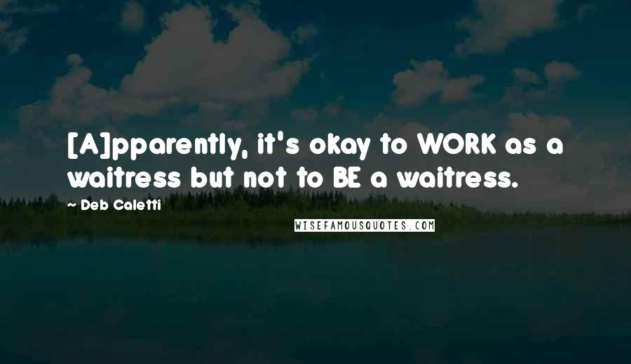Deb Caletti quotes: [A]pparently, it's okay to WORK as a waitress but not to BE a waitress.