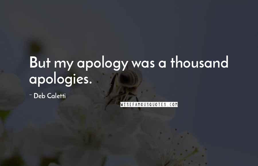 Deb Caletti quotes: But my apology was a thousand apologies.