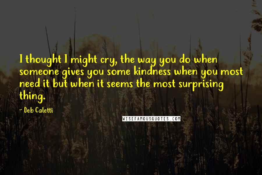 Deb Caletti quotes: I thought I might cry, the way you do when someone gives you some kindness when you most need it but when it seems the most surprising thing.