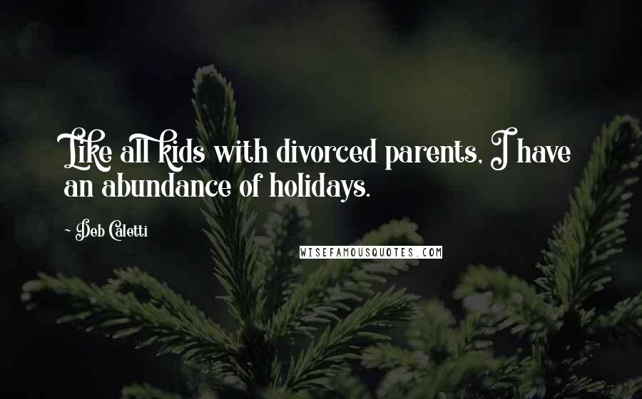Deb Caletti quotes: Like all kids with divorced parents, I have an abundance of holidays.